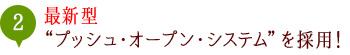"""最新型""""プッシュ・オープン・システム""""を採用!"""
